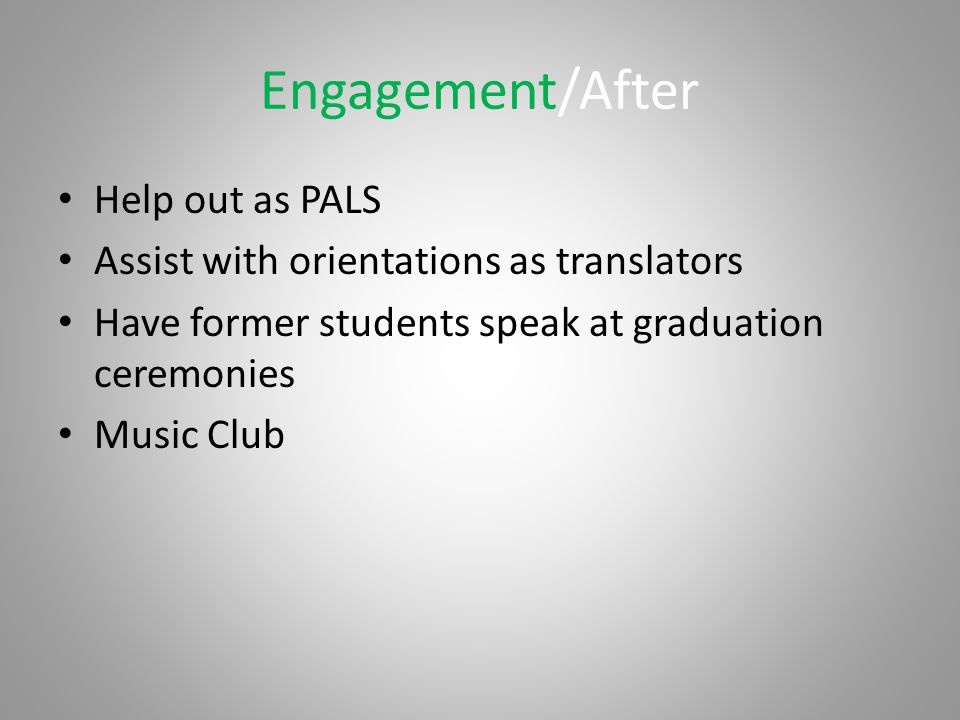 Engagement/After Help out as PALS Assist with orientations as translators Have former students speak at graduation ceremonies Music Club