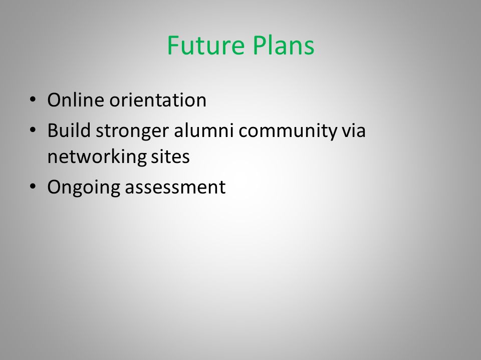 Future Plans Online orientation Build stronger alumni community via networking sites Ongoing assessment