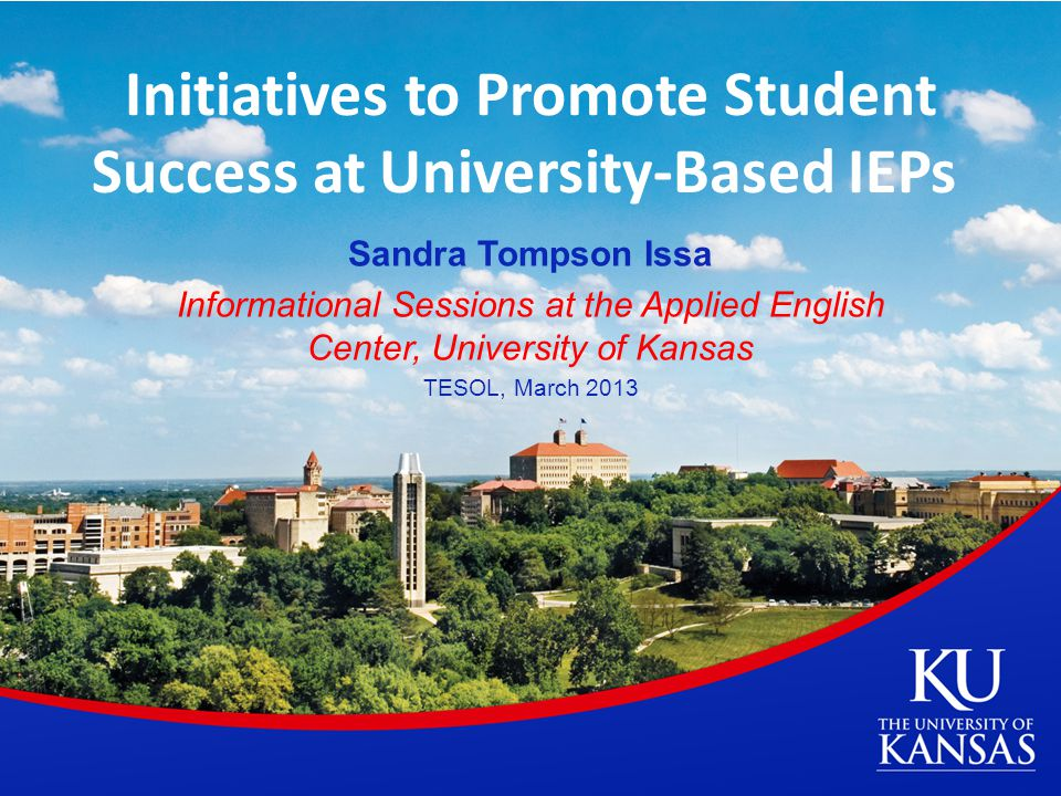 Initiatives to Promote Student Success at University-Based IEPs Sandra Tompson Issa Informational Sessions at the Applied English Center, University of Kansas TESOL, March 2013