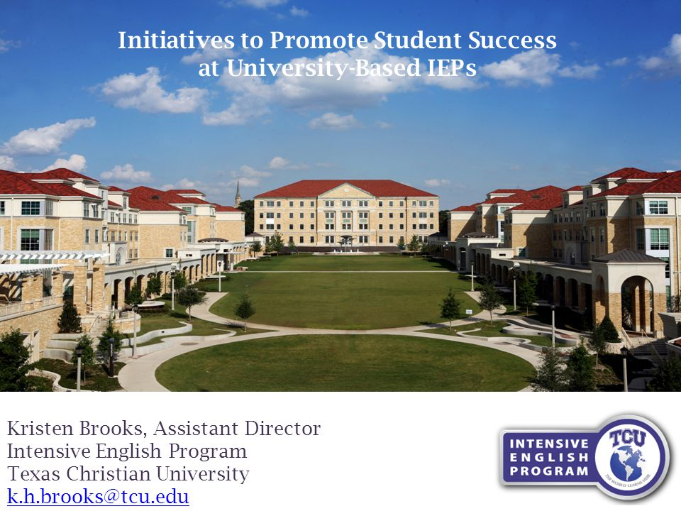 Kristen Brooks, Assistant Director Intensive English Program Texas Christian University k.h.brooks@tcu.edu Initiatives to Promote Student Success at University-Based IEPs