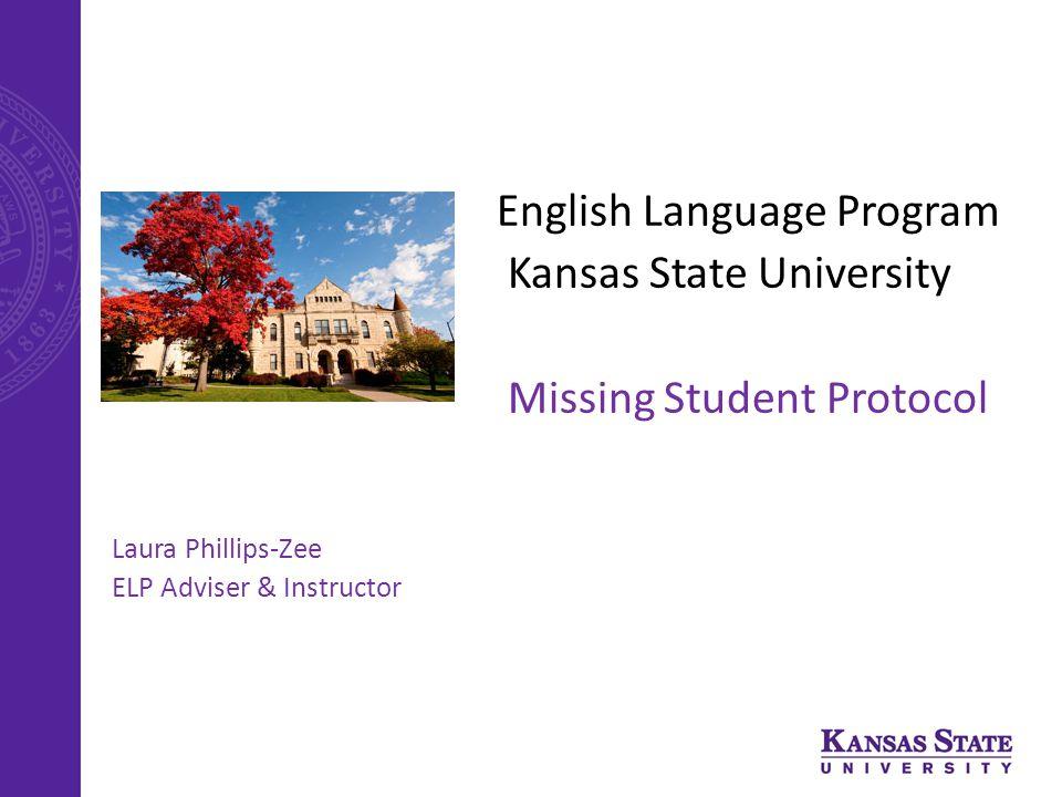 English Language Program Kansas State University Missing Student Protocol Laura Phillips-Zee ELP Adviser & Instructor
