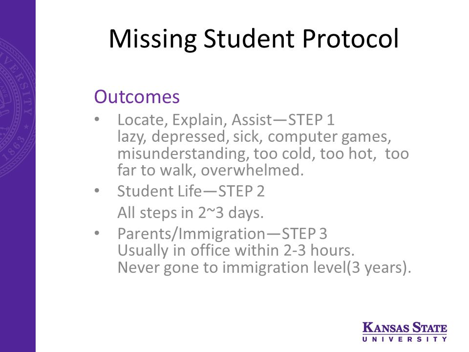 Missing Student Protocol Outcomes Locate, Explain, Assist—STEP 1 lazy, depressed, sick, computer games, misunderstanding, too cold, too hot, too far to walk, overwhelmed.