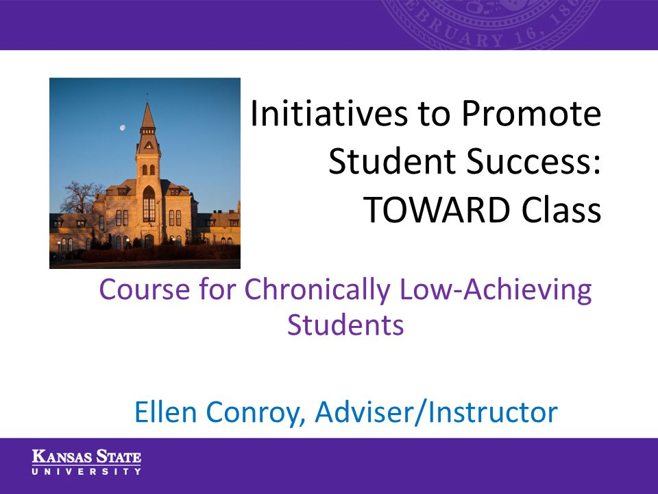 Initiatives to Promote Student Success: TOWARD Class Course for Chronically Low-Achieving Students Ellen Conroy, Adviser/Instructor
