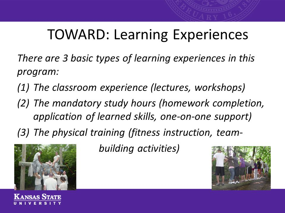 TOWARD: Learning Experiences There are 3 basic types of learning experiences in this program: (1)The classroom experience (lectures, workshops) (2)The mandatory study hours (homework completion, application of learned skills, one-on-one support) (3)The physical training (fitness instruction, team- (4) building activities)