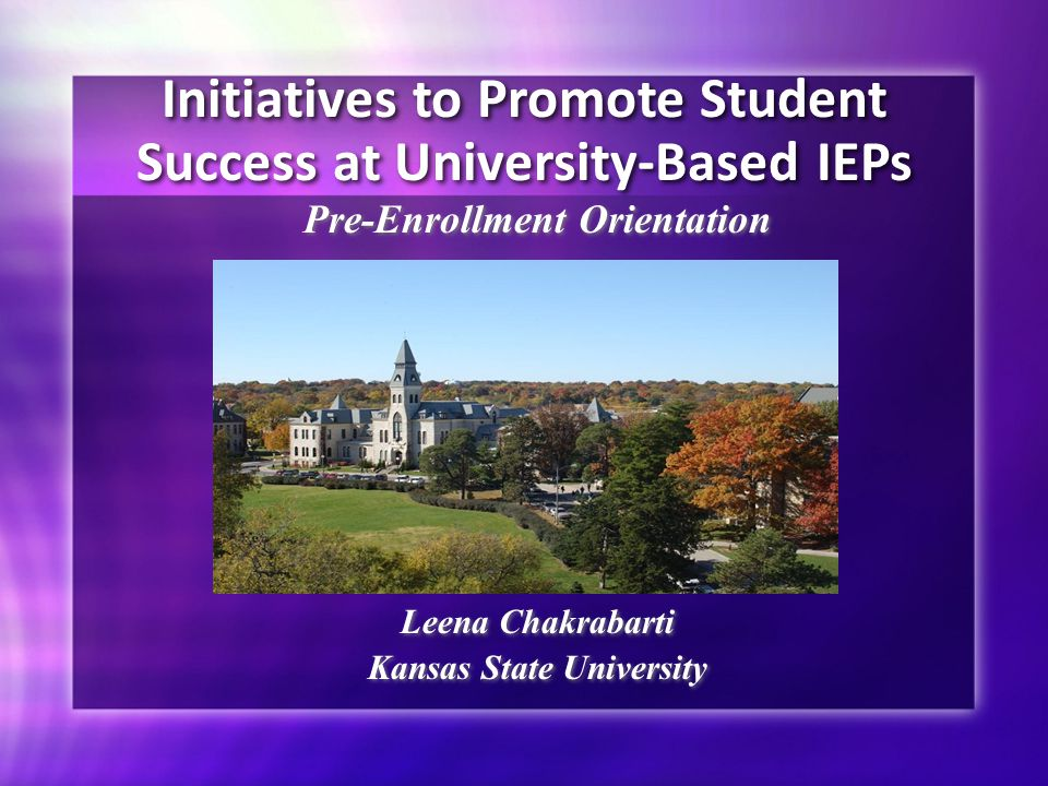 Initiatives to Promote Student Success at University-Based IEPs Pre-Enrollment Orientation Leena Chakrabarti Kansas State University Pre-Enrollment Orientation Leena Chakrabarti Kansas State University