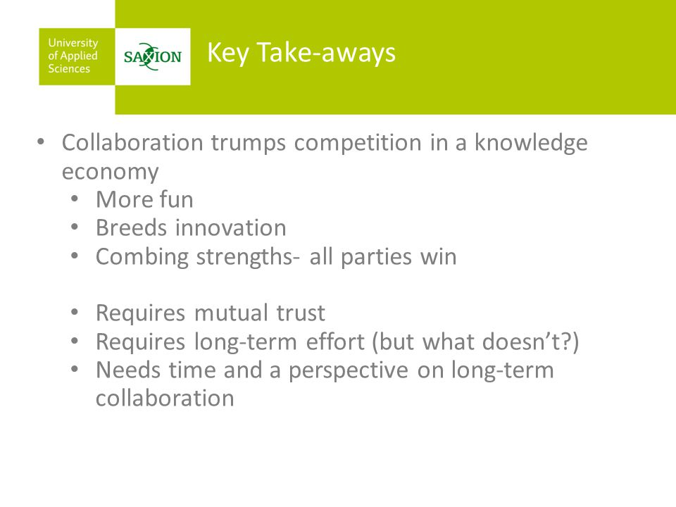 Key Take-aways Collaboration trumps competition in a knowledge economy More fun Breeds innovation Combing strengths- all parties win Requires mutual trust Requires long-term effort (but what doesn't ) Needs time and a perspective on long-term collaboration