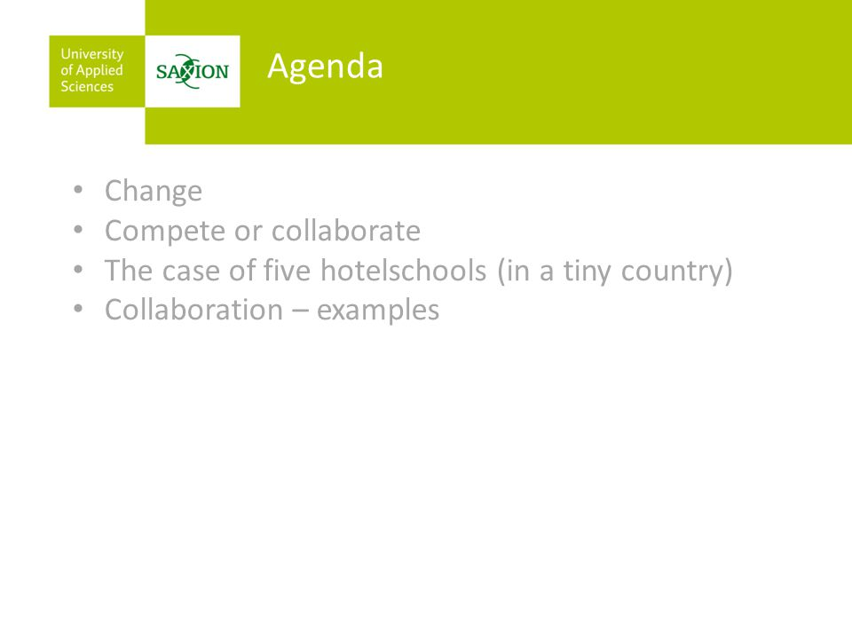 Change Compete or collaborate The case of five hotelschools (in a tiny country) Collaboration – examples Agenda