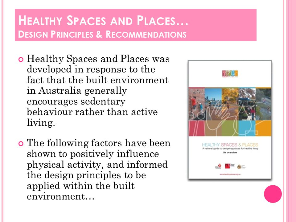 Healthy Spaces and Places was developed in response to the fact that the built environment in Australia generally encourages sedentary behaviour rather than active living.
