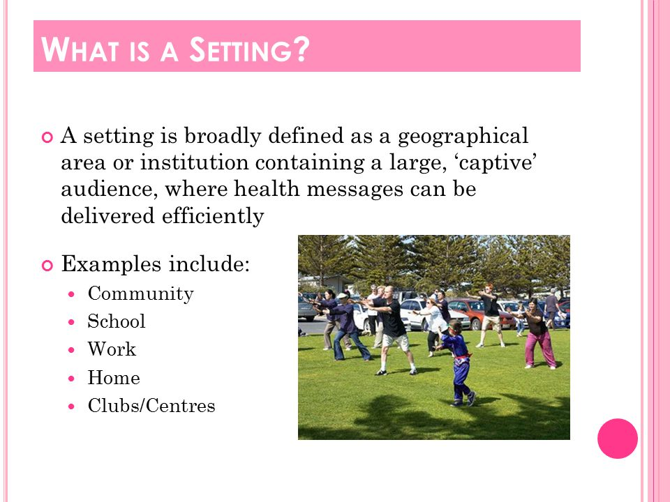A setting is broadly defined as a geographical area or institution containing a large, 'captive' audience, where health messages can be delivered efficiently Examples include: Community School Work Home Clubs/Centres W HAT IS A S ETTING
