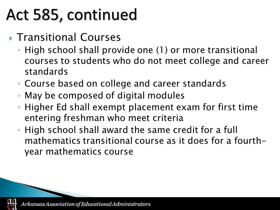 Arkansas Association of Educational Administrators Act 585, continued  Transitional Courses ◦ High school shall provide one (1) or more transitional