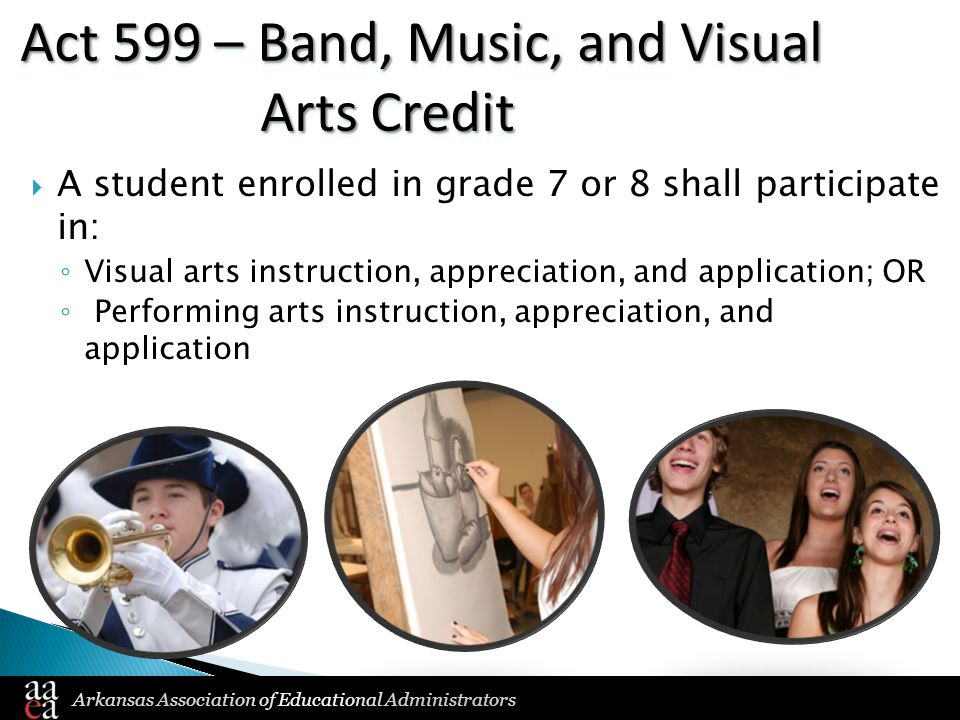 Arkansas Association of Educational Administrators Act 599 – Band, Music, and Visual Arts Credit  A student enrolled in grade 7 or 8 shall participate in: ◦ Visual arts instruction, appreciation, and application; OR ◦ Performing arts instruction, appreciation, and application
