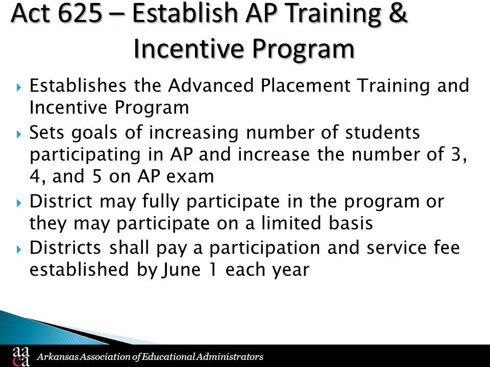 Arkansas Association of Educational Administrators Act 625 – Establish AP Training & Incentive Program  Establishes the Advanced Placement Training a