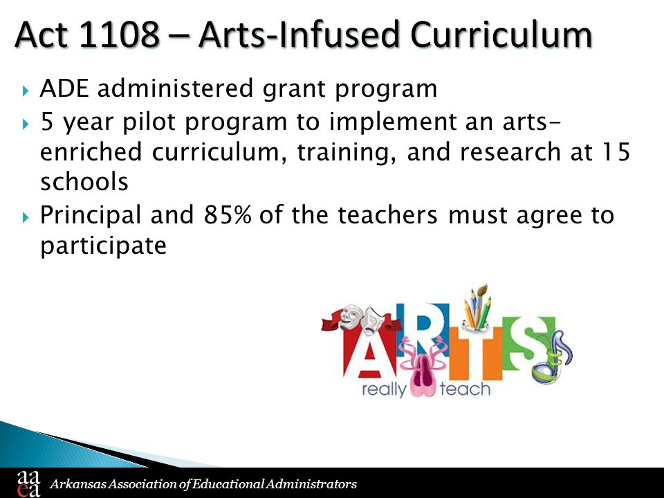 Arkansas Association of Educational Administrators Act 1108 – Arts-Infused Curriculum  ADE administered grant program  5 year pilot program to imple