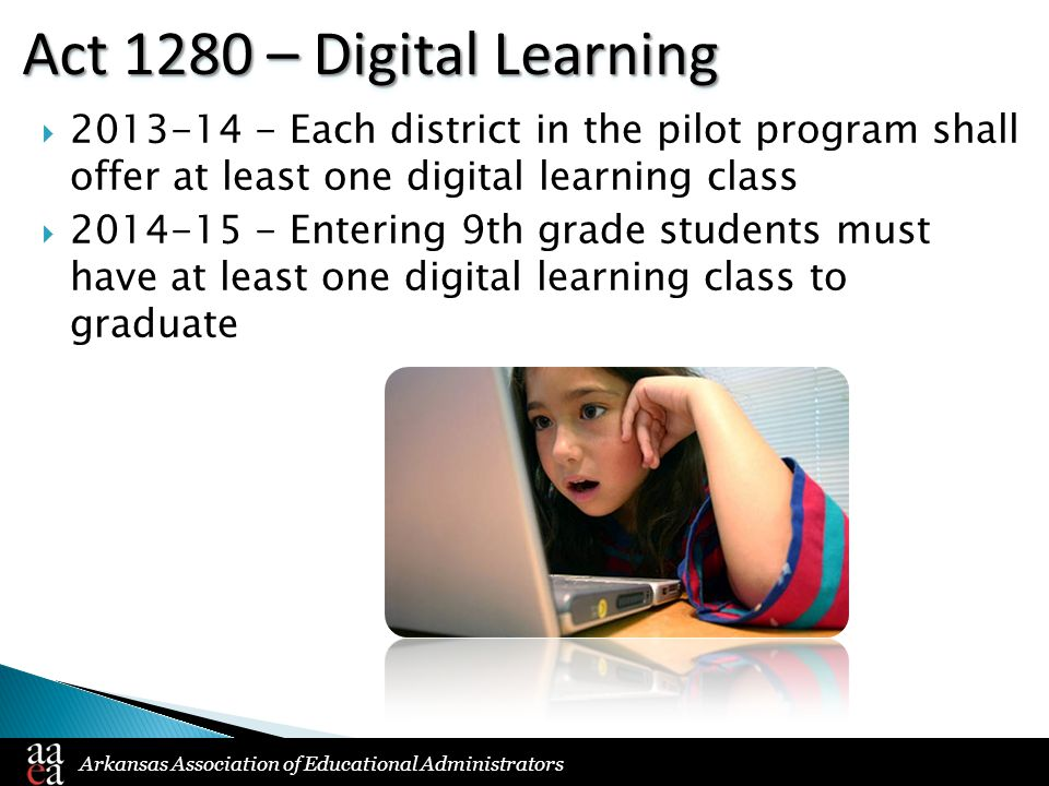 Arkansas Association of Educational Administrators Act 1280 – Digital Learning  2013-14 - Each district in the pilot program shall offer at least one