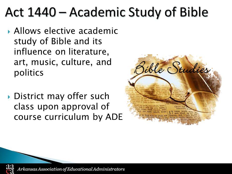 Arkansas Association of Educational Administrators Act 1440 – Academic Study of Bible  Allows elective academic study of Bible and its influence on l