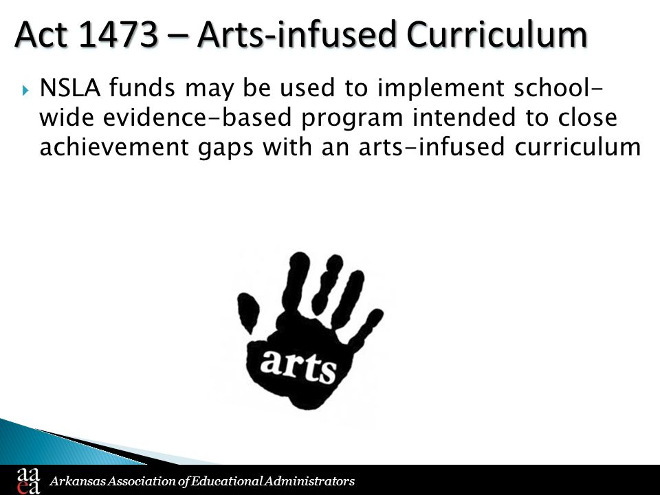 Arkansas Association of Educational Administrators Act 1473 – Arts-infused Curriculum  NSLA funds may be used to implement school- wide evidence-based program intended to close achievement gaps with an arts-infused curriculum