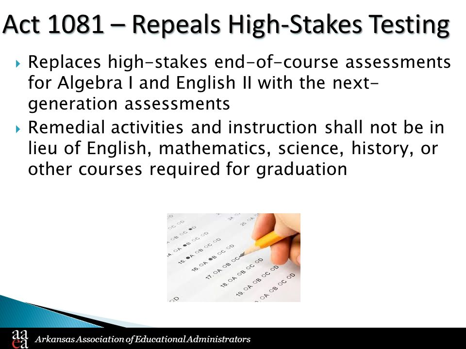 Arkansas Association of Educational Administrators Act 1081 – Repeals High-Stakes Testing  Replaces high-stakes end-of-course assessments for Algebra I and English II with the next- generation assessments  Remedial activities and instruction shall not be in lieu of English, mathematics, science, history, or other courses required for graduation
