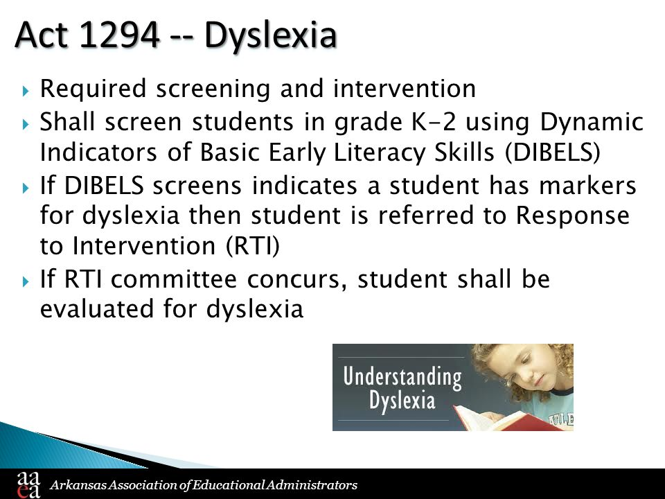 Arkansas Association of Educational Administrators Act 1294 -- Dyslexia  Required screening and intervention  Shall screen students in grade K-2 using Dynamic Indicators of Basic Early Literacy Skills (DIBELS)  If DIBELS screens indicates a student has markers for dyslexia then student is referred to Response to Intervention (RTI)  If RTI committee concurs, student shall be evaluated for dyslexia