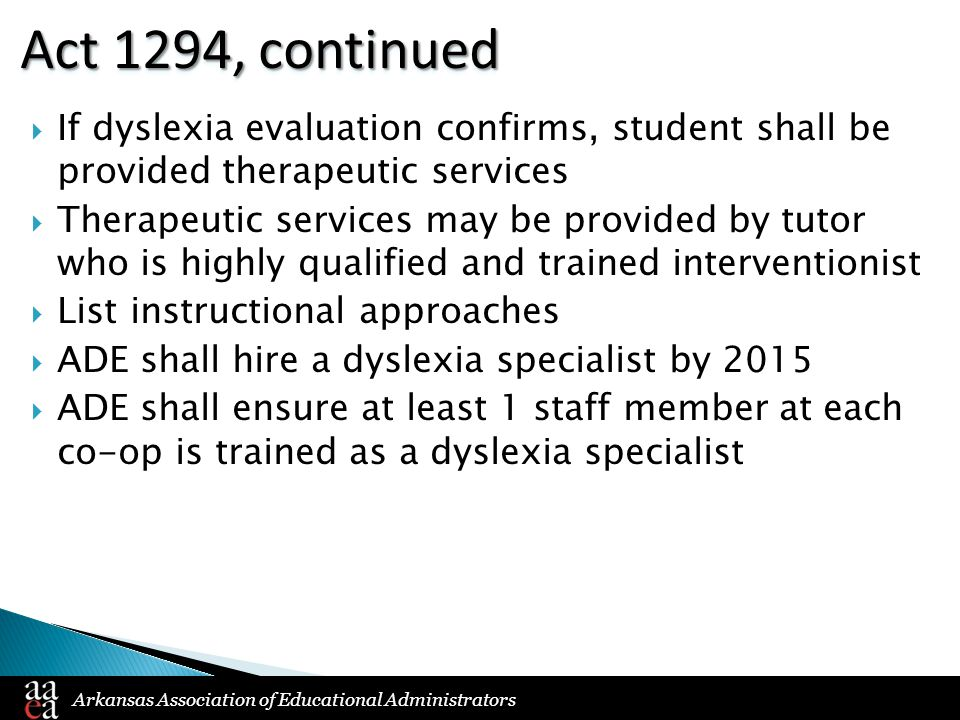 Arkansas Association of Educational Administrators Act 1294, continued  If dyslexia evaluation confirms, student shall be provided therapeutic services  Therapeutic services may be provided by tutor who is highly qualified and trained interventionist  List instructional approaches  ADE shall hire a dyslexia specialist by 2015  ADE shall ensure at least 1 staff member at each co-op is trained as a dyslexia specialist