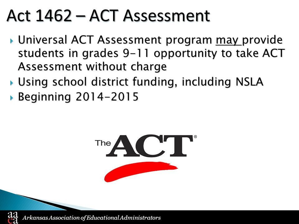 Arkansas Association of Educational Administrators Act 1462 – ACT Assessment  Universal ACT Assessment program may provide students in grades 9-11 opportunity to take ACT Assessment without charge  Using school district funding, including NSLA  Beginning 2014-2015