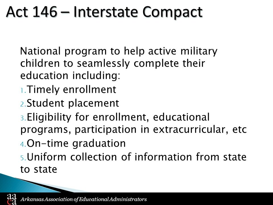 Arkansas Association of Educational Administrators Act 146 – Interstate Compact National program to help active military children to seamlessly comple