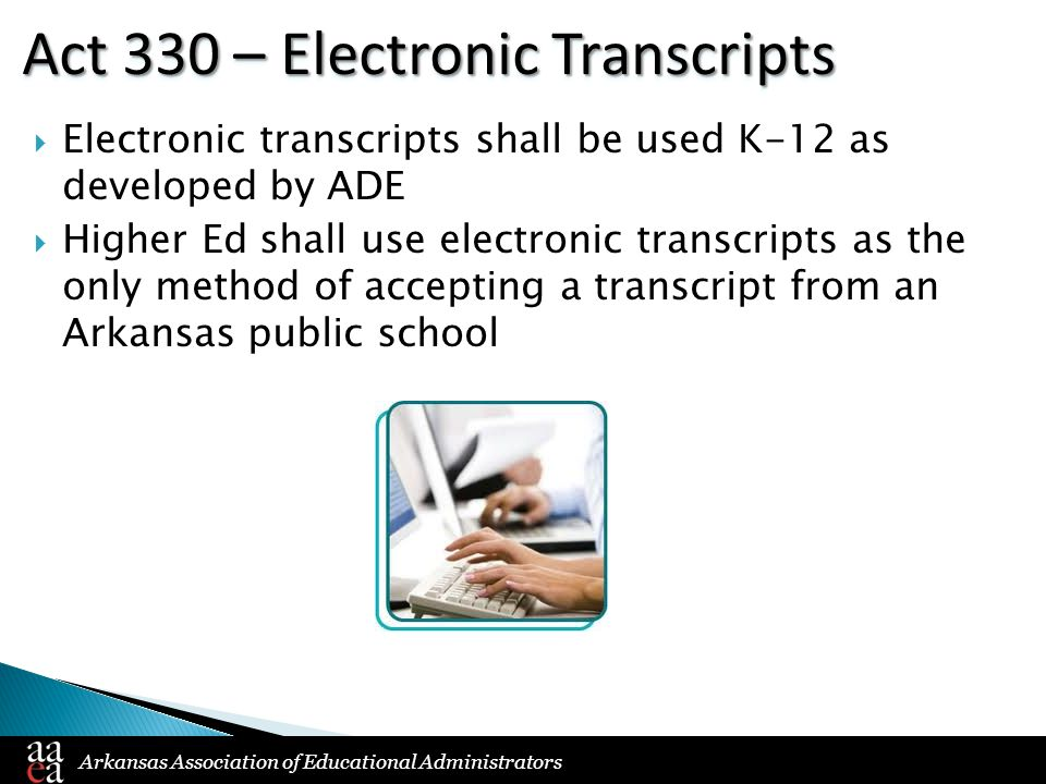 Arkansas Association of Educational Administrators Act 330 – Electronic Transcripts  Electronic transcripts shall be used K-12 as developed by ADE 