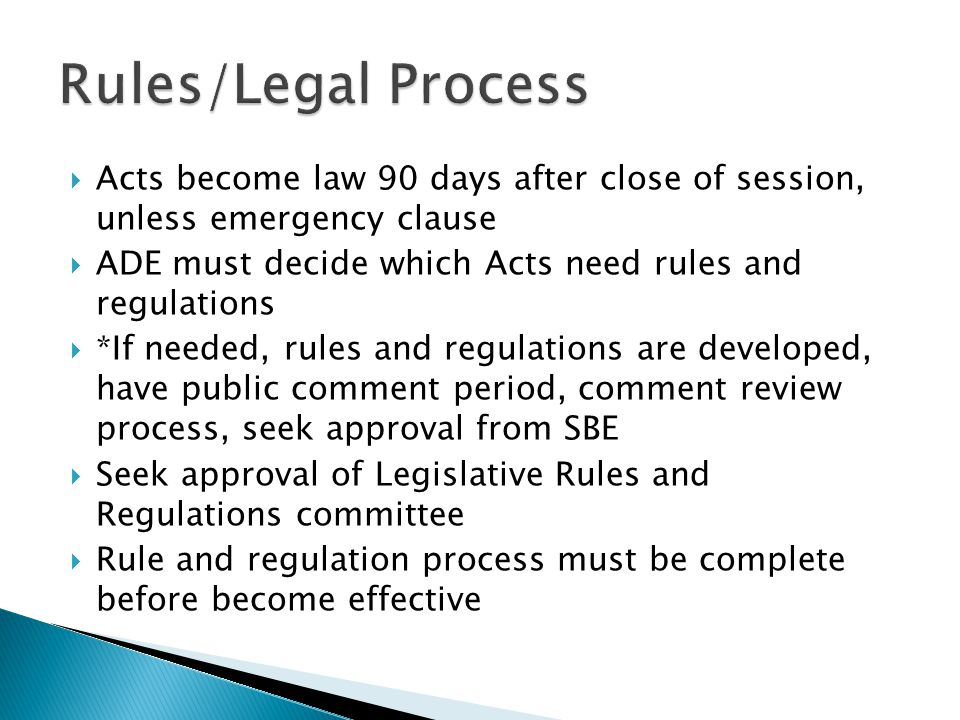  Acts become law 90 days after close of session, unless emergency clause  ADE must decide which Acts need rules and regulations  *If needed, rules and regulations are developed, have public comment period, comment review process, seek approval from SBE  Seek approval of Legislative Rules and Regulations committee  Rule and regulation process must be complete before become effective