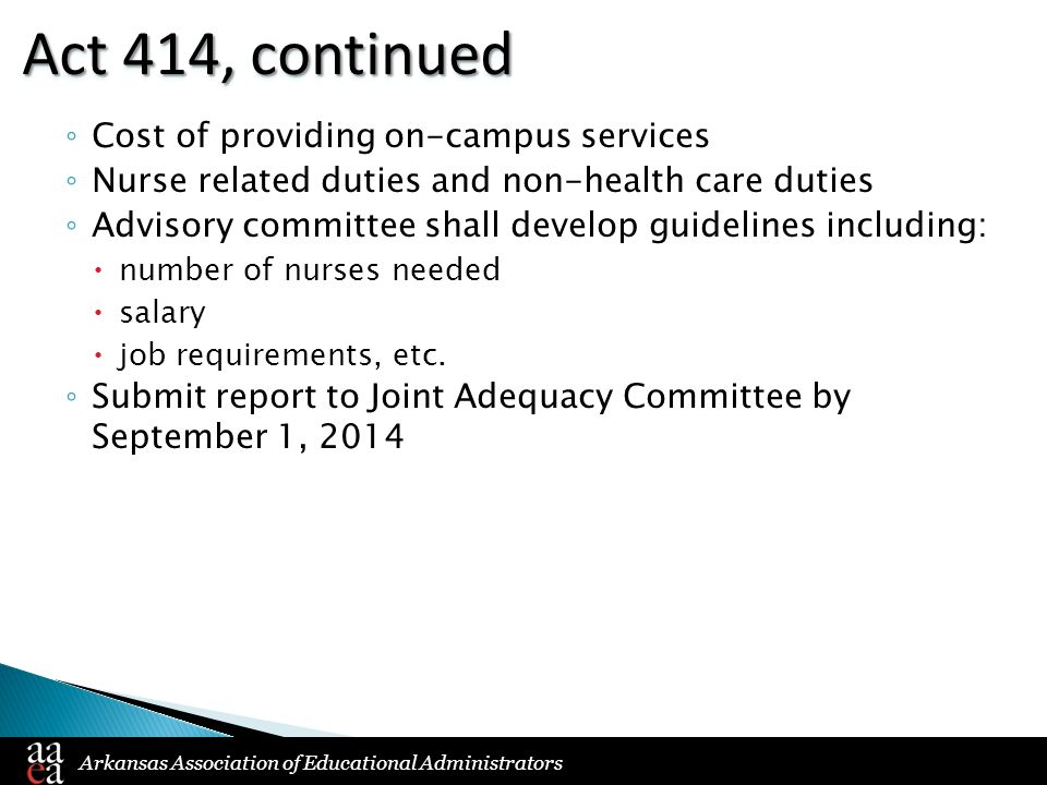 Arkansas Association of Educational Administrators Act 414, continued ◦ Cost of providing on-campus services ◦ Nurse related duties and non-health care duties ◦ Advisory committee shall develop guidelines including:  number of nurses needed  salary  job requirements, etc.