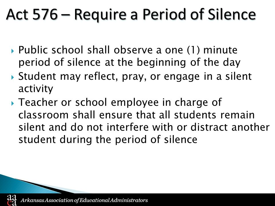 Arkansas Association of Educational Administrators Act 576 – Require a Period of Silence  Public school shall observe a one (1) minute period of silence at the beginning of the day  Student may reflect, pray, or engage in a silent activity  Teacher or school employee in charge of classroom shall ensure that all students remain silent and do not interfere with or distract another student during the period of silence