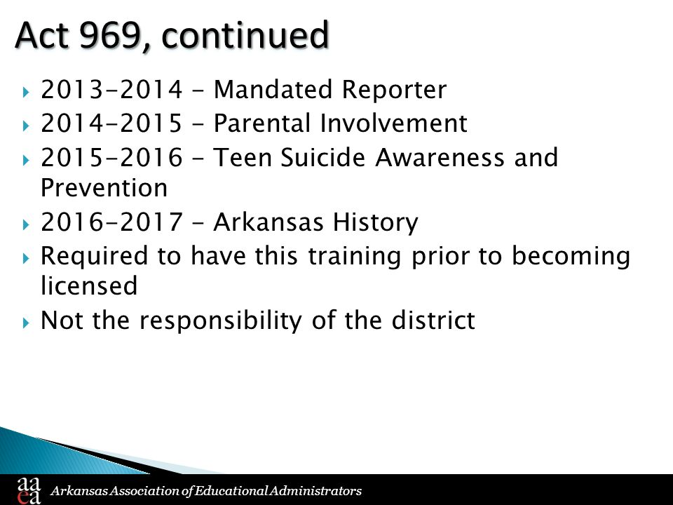 Arkansas Association of Educational Administrators Act 969, continued  2013-2014 - Mandated Reporter  2014-2015 - Parental Involvement  2015-2016 - Teen Suicide Awareness and Prevention  2016-2017 - Arkansas History  Required to have this training prior to becoming licensed  Not the responsibility of the district