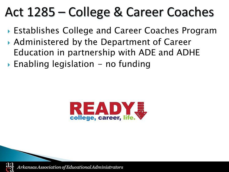 Arkansas Association of Educational Administrators Act 1285 – College & Career Coaches  Establishes College and Career Coaches Program  Administered