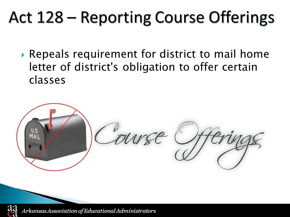 Arkansas Association of Educational Administrators Act 128 – Reporting Course Offerings  Repeals requirement for district to mail home letter of district s obligation to offer certain classes