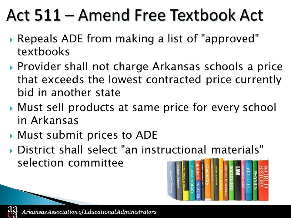Arkansas Association of Educational Administrators Act 511 – Amend Free Textbook Act  Repeals ADE from making a list of approved textbooks  Provider shall not charge Arkansas schools a price that exceeds the lowest contracted price currently bid in another state  Must sell products at same price for every school in Arkansas  Must submit prices to ADE  District shall select an instructional materials selection committee