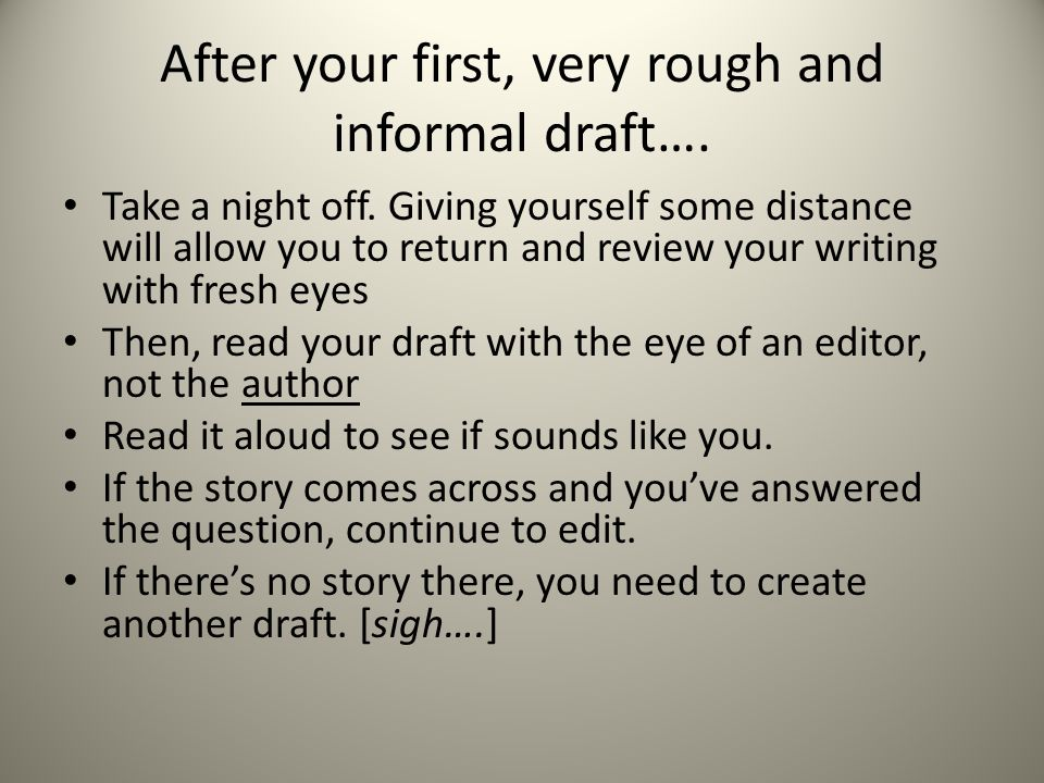 After your first, very rough and informal draft….Take a night off.