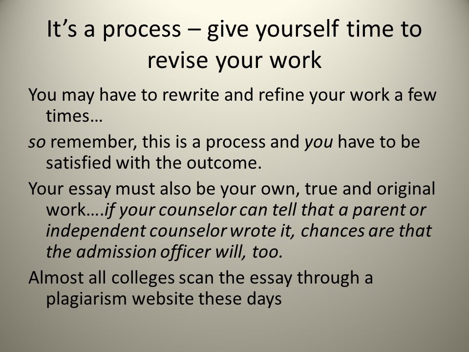 It's a process – give yourself time to revise your work You may have to rewrite and refine your work a few times… so remember, this is a process and you have to be satisfied with the outcome.