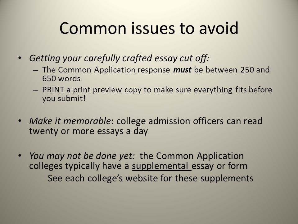 Common issues to avoid Getting your carefully crafted essay cut off: – The Common Application response must be between 250 and 650 words – PRINT a print preview copy to make sure everything fits before you submit.
