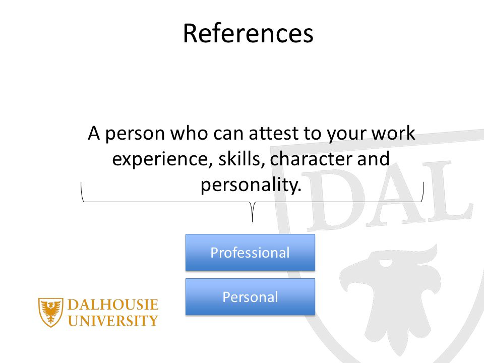 References A person who can attest to your work experience, skills, character and personality. Personal Professional