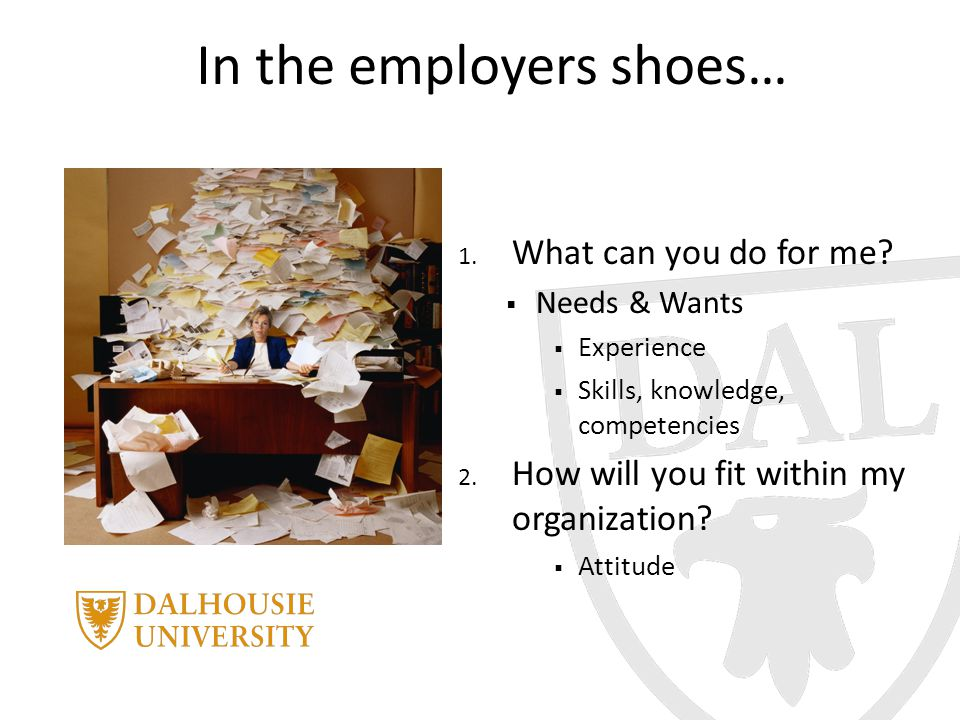 In the employers shoes… 1. What can you do for me?  Needs & Wants  Experience  Skills, knowledge, competencies 2. How will you fit within my organi