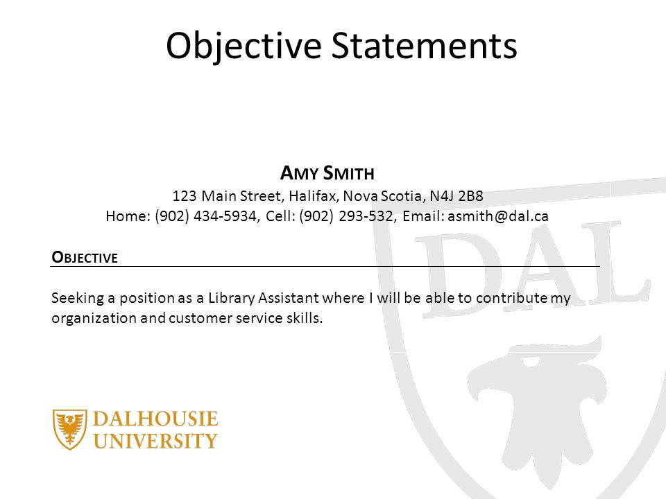Objective Statements A MY S MITH 123 Main Street, Halifax, Nova Scotia, N4J 2B8 Home: (902) 434-5934, Cell: (902) 293-532, Email: asmith@dal.ca O BJECTIVE Seeking a position as a Library Assistant where I will be able to contribute my organization and customer service skills.