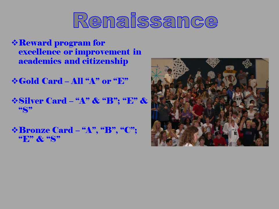  Reward program for excellence or improvement in academics and citizenship  Gold Card – All A or E  Silver Card – A & B ; E & S  Bronze Card – A , B , C ; E & S