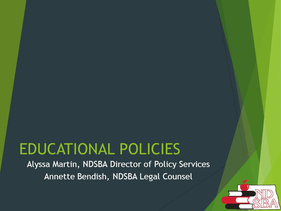 EDUCATIONAL POLICIES Alyssa Martin, NDSBA Director of Policy Services Annette Bendish, NDSBA Legal Counsel