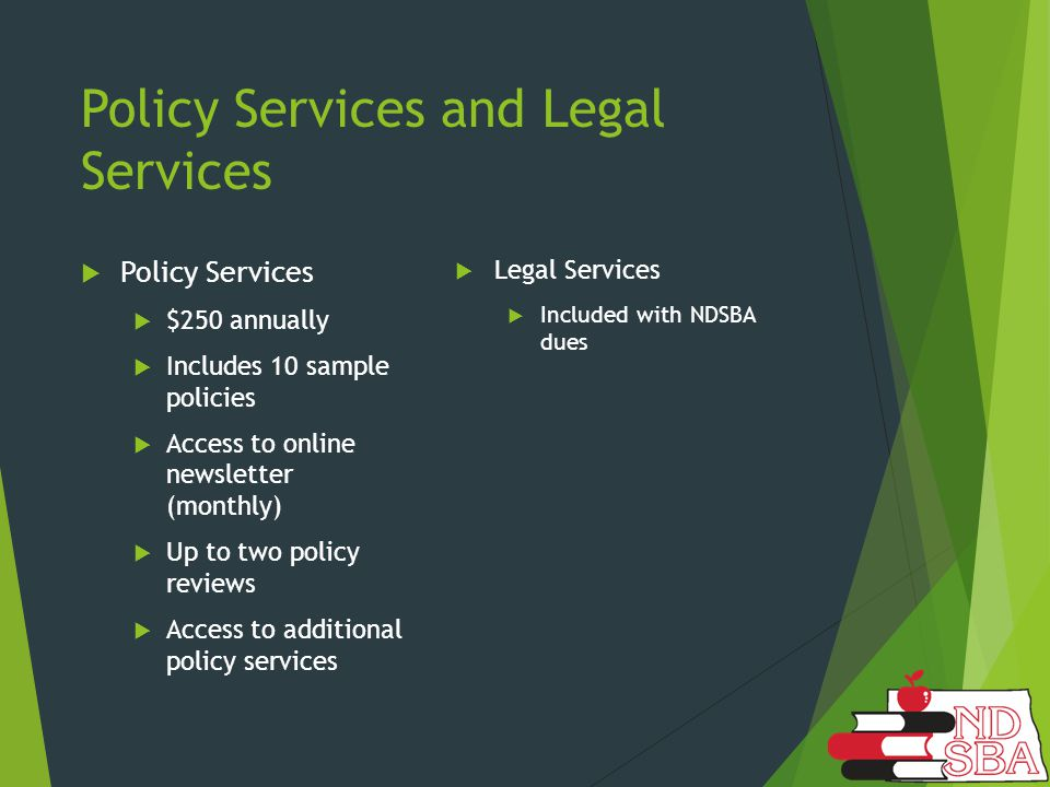 Policy Services and Legal Services  Policy Services  $250 annually  Includes 10 sample policies  Access to online newsletter (monthly)  Up to two policy reviews  Access to additional policy services  Legal Services  Included with NDSBA dues