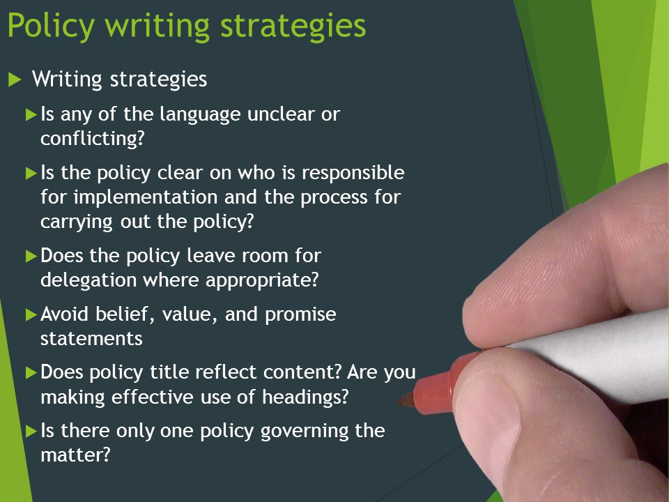 Policy writing strategies  Writing strategies  Is any of the language unclear or conflicting?  Is the policy clear on who is responsible for implem