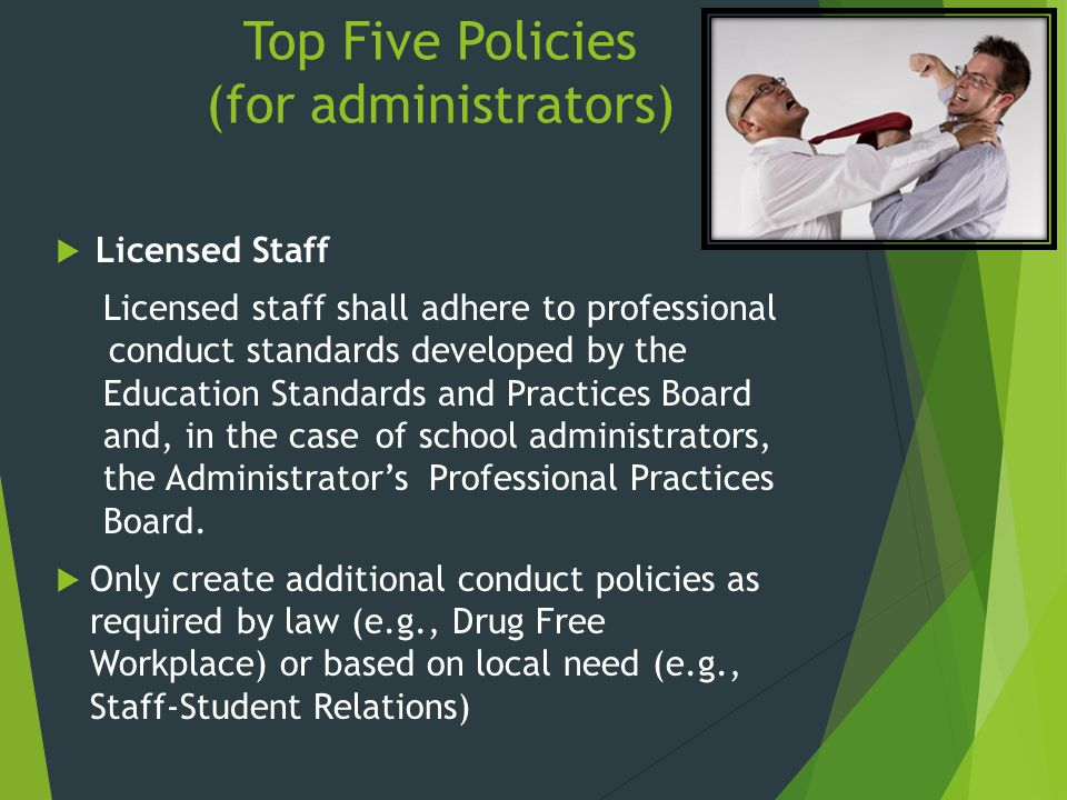 Top Five Policies (for administrators)  Licensed Staff Licensed staff shall adhere to professional conduct standards developed by the Education Standards and Practices Board and, in the case of school administrators, the Administrator's Professional Practices Board.
