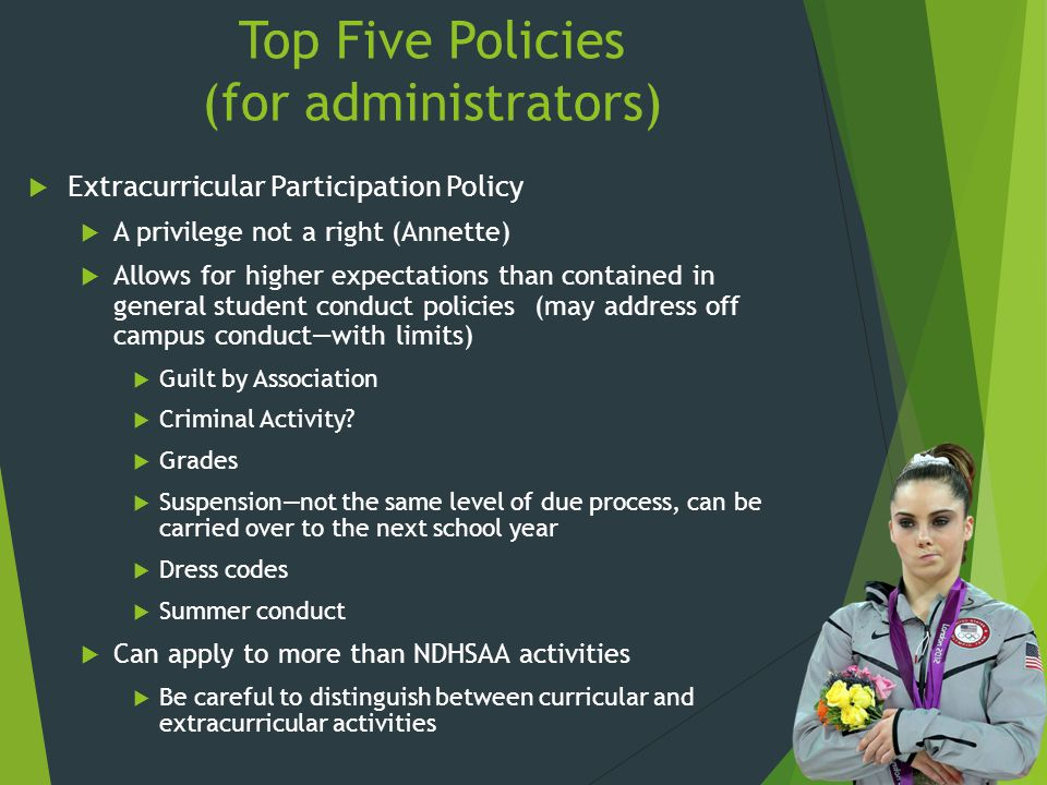 Top Five Policies (for administrators)  Extracurricular Participation Policy  A privilege not a right (Annette)  Allows for higher expectations than contained in general student conduct policies (may address off campus conduct—with limits)  Guilt by Association  Criminal Activity.