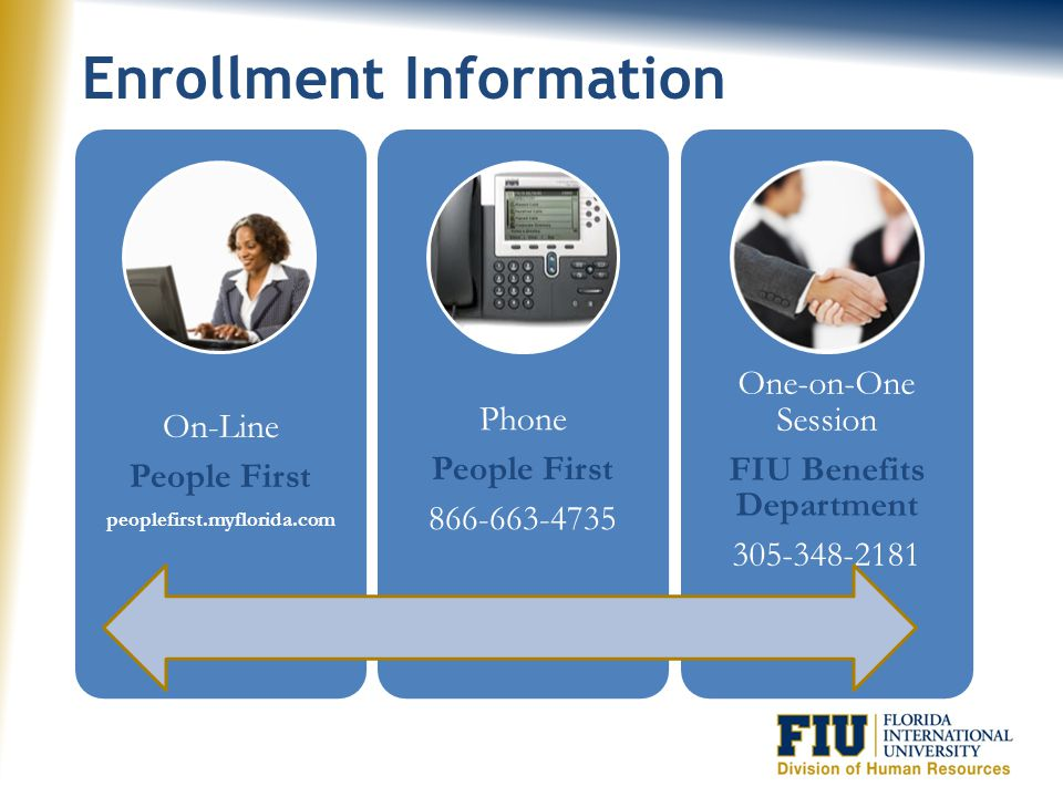 Contact Information People First 866-663-4735 peoplefirst.myflorida.com myflorida.mybenefits.com Financial Guidance 866-446-9377 www.myfrs.com FIU DHR