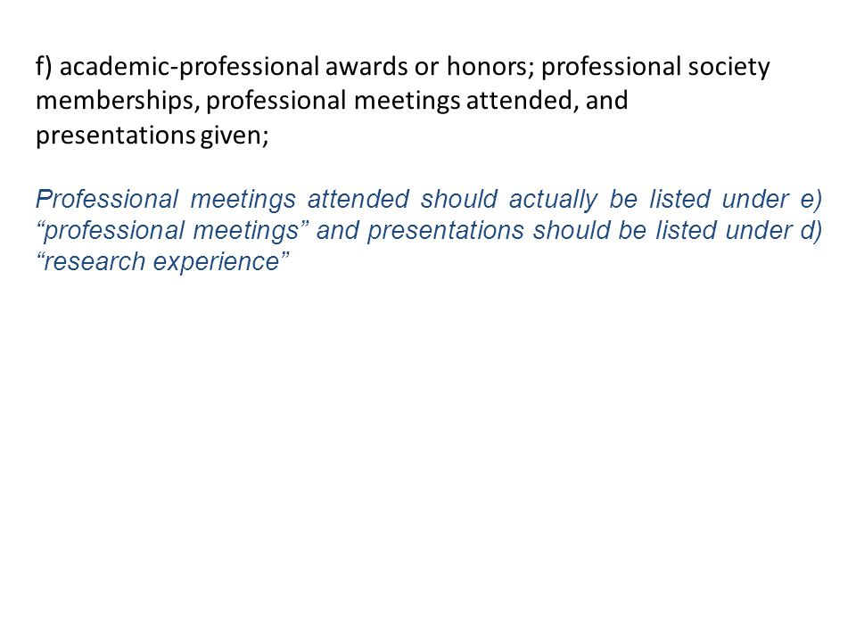f) academic-professional awards or honors; professional society memberships, professional meetings attended, and presentations given; Professional meetings attended should actually be listed under e) professional meetings and presentations should be listed under d) research experience