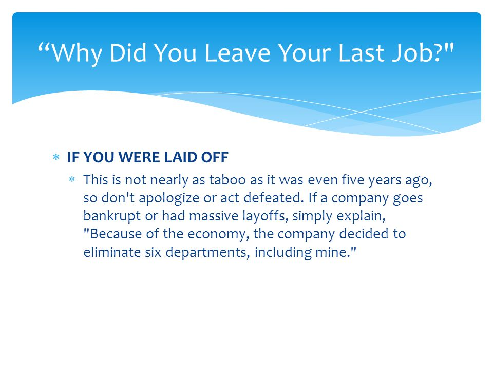  IF YOU WERE LAID OFF  This is not nearly as taboo as it was even five years ago, so don t apologize or act defeated.