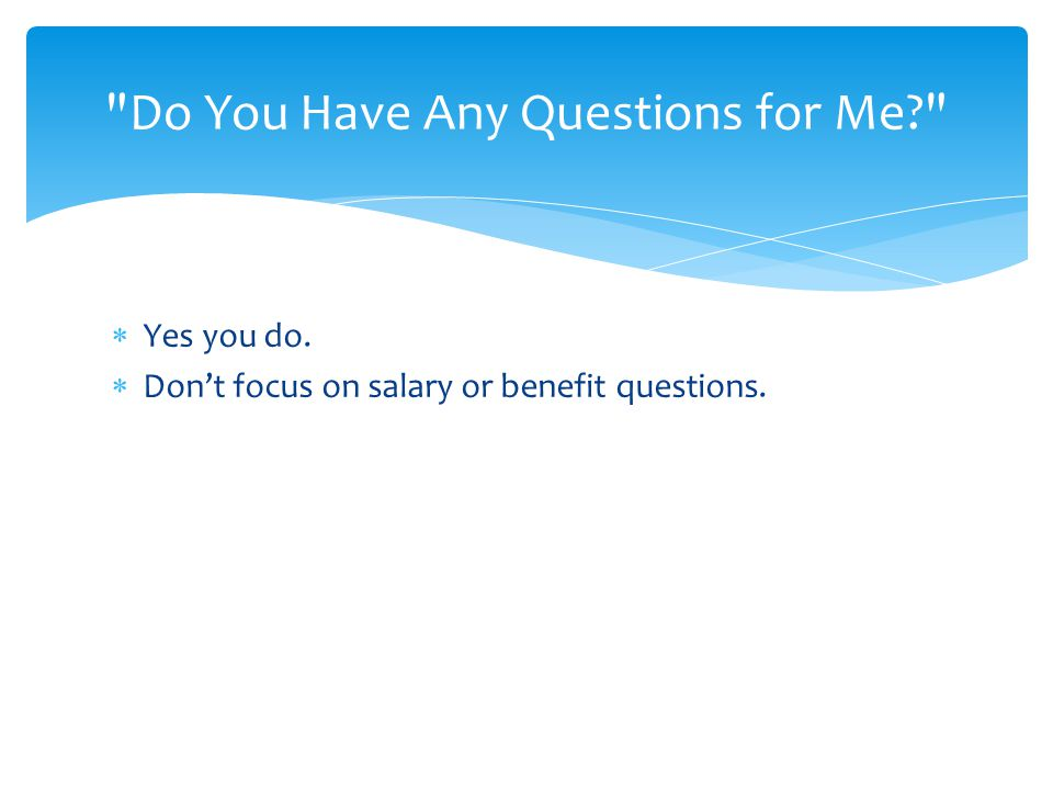 Do You Have Any Questions for Me?  Yes you do.  Don't focus on salary or benefit questions.