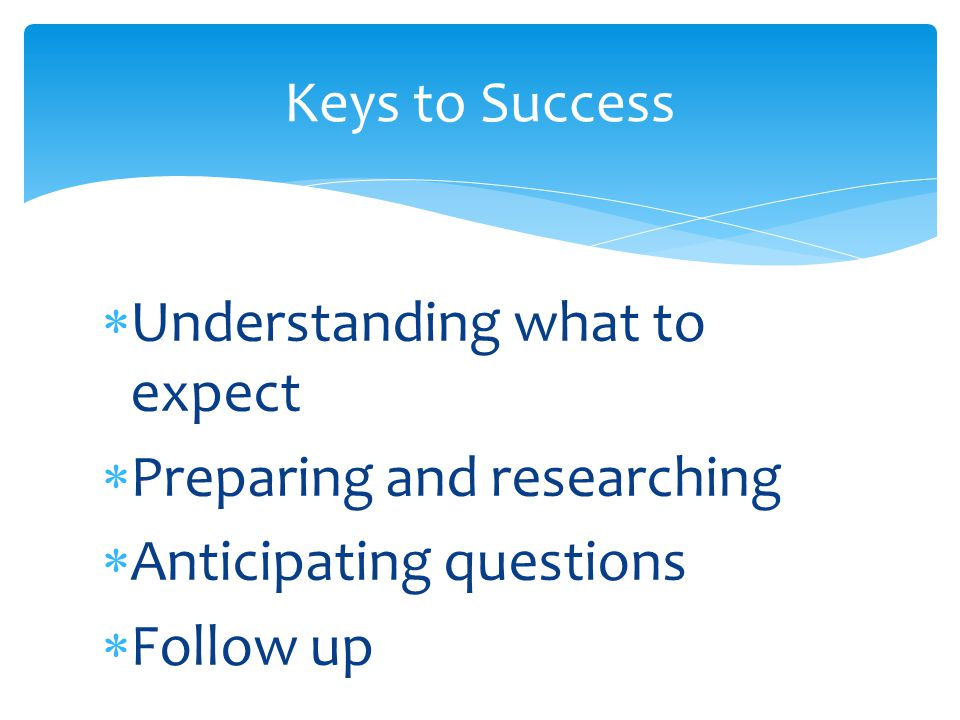  Understanding what to expect  Preparing and researching  Anticipating questions  Follow up Keys to Success